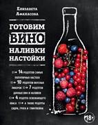 Энциклопедия вина «Готовим вино, наливки, настойки» (Афанасова Е.)